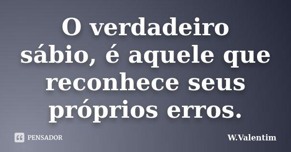 O verdadeiro sábio, é aquele que reconhece seus próprios erros.... Frase de W.Valentim.