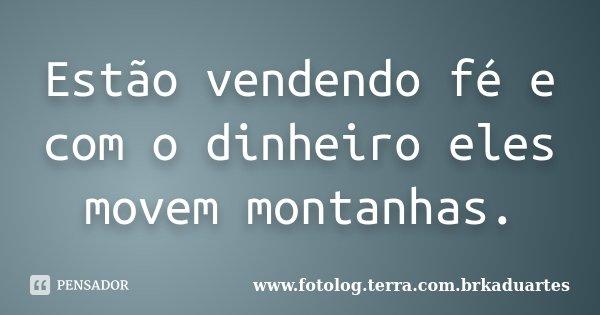 Estão vendendo fé e com o dinheiro eles movem montanhas.... Frase de www.fotolog.terra.com.brkaduartes.
