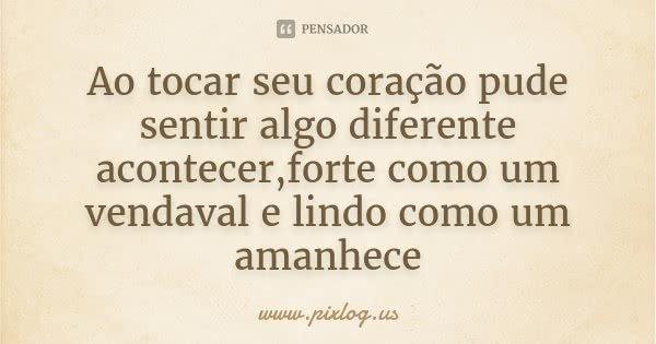 Ao tocar seu coração pude sentir algo diferente acontecer,forte como um vendaval e lindo como um amanhece... Frase de www.pixlog.us.