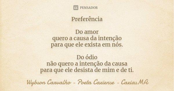Preferência Do amor quero a causa da intenção para que ele exista em nós. Do ódio não quero a intenção da causa para que ele desista de mim e de ti.... Frase de Wybson Carvalho - Poeta Caxiense - CaxiasMA.