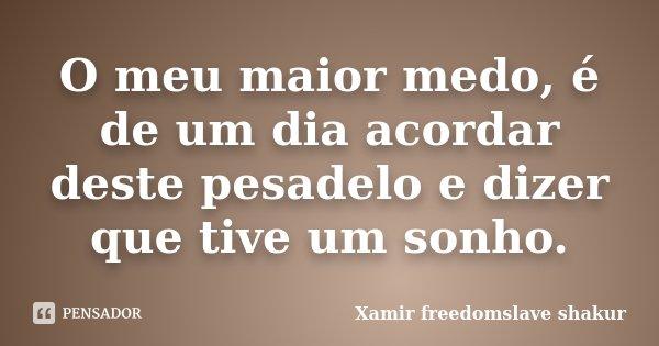 O meu maior medo, é de um dia acordar deste pesadelo e dizer que tive um sonho.... Frase de Xamir Freedomslave Shakur.
