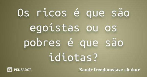 Os ricos é que são egoístas ou os pobres é que são idiotas?... Frase de Xamir Freedomslave Shakur.