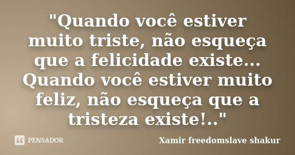 """""""Quando você estiver muito triste, não esqueça que a felicidade existe... Quando você estiver muito feliz, não esqueça que a tristeza existe!..""""... Frase de Xamir Freedomslave Shakur."""