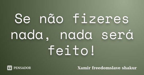 Se não fizeres nada, nada será feito!... Frase de Xamir Freedomslave Shakur.