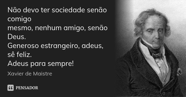 Não devo ter sociedade senão comigo mesmo, nenhum amigo, senão Deus. Generoso estrangeiro, adeus, sê feliz. Adeus para sempre!... Frase de Xavier de Maistre.