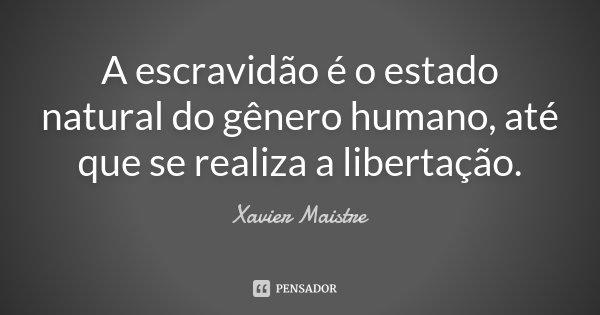 A escravidão é o estado natural do gênero humano, até que se realiza a libertação.... Frase de Xavier Maistre.