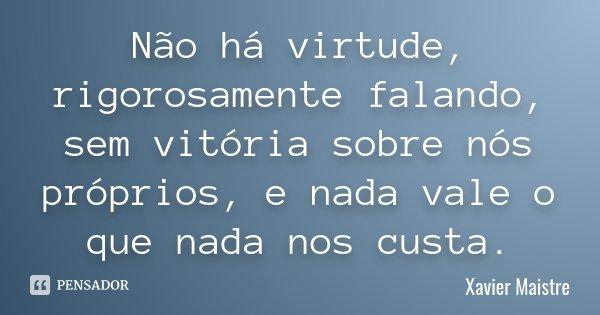 Não há virtude, rigorosamente falando, sem vitória sobre nós próprios, e nada vale o que nada nos custa.... Frase de Xavier Maistre.