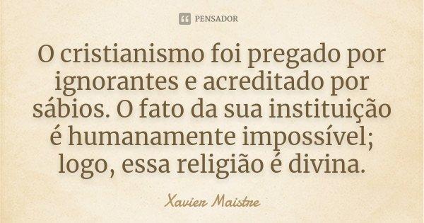 O cristianismo foi pregado por ignorantes e acreditado por sábios. O fato da sua instituição é humanamente impossível; logo essa religião é divina.... Frase de Xavier Maistre.