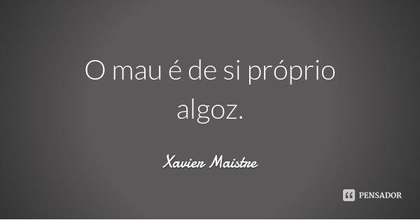 O mau é de si próprio algoz.... Frase de Xavier Maistre.