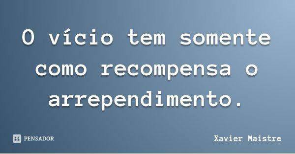O vício tem somente como recompensa o arrependimento.... Frase de Xavier Maistre.