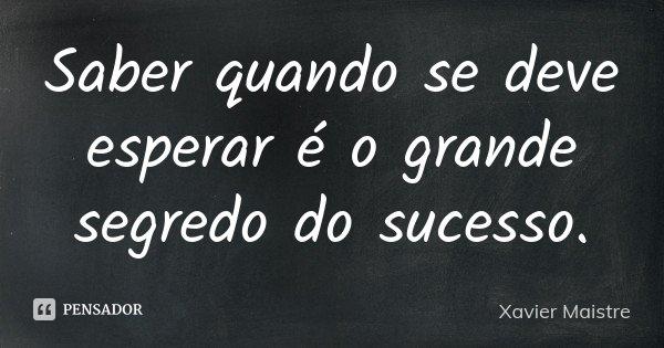 Saber quando se deve esperar é o grande segredo do sucesso.... Frase de Xavier Maistre.