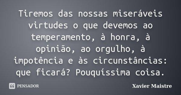 Tiremos das nossas miseráveis virtudes o que devemos ao temperamento, à honra, à opinião, ao orgulho, à impotência e ás circunstâncias: que ficará? Pouquíssima ... Frase de Xavier Maistre.