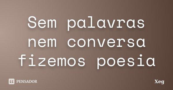 Sem palavras nem conversa fizemos poesia... Frase de Xeg.