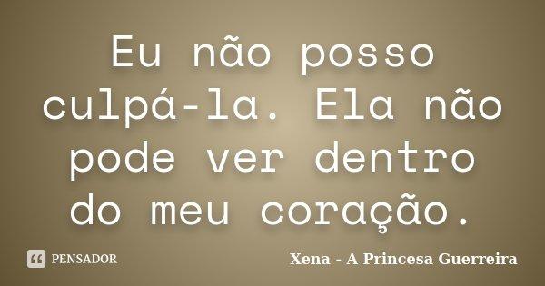 Eu nao posso culpa-la. Ela nao pode ver dentro do meu coração.... Frase de Xena - A Princesa Guerreira.
