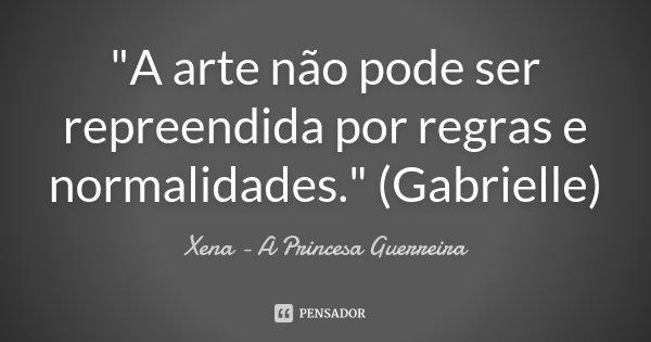 """""""A arte não pode ser repreendida por regras e normalidades."""" (Gabrielle)... Frase de Xena a princesa guerreira."""