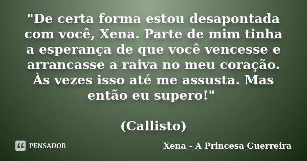 """""""De certa forma estou desapontada com você, Xena. Parte de mim tinha a esperança de que você vencesse e arrancasse a raiva no meu coração. Às vezes isso at... Frase de Xena a princesa guerreira."""