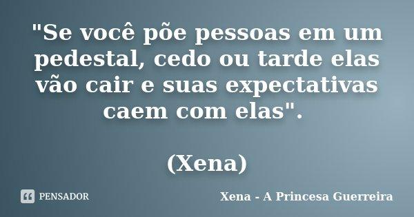 """""""Se você põe pessoas em um pedestal, cedo ou tarde elas vão cair e suas expectativas caem com elas"""". (Xena)... Frase de Xena a princesa guerreira."""