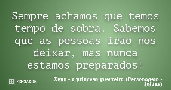 Sempre achamos que temos tempo de sobra. Sabemos que as pessoas irão nos deixar, mas nunca estamos preparados!... Frase de Xena - a princesa guerreira (Personagem - Iolaus).