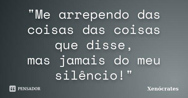 """""""Me arrependo das coisas das coisas que disse, mas jamais do meu silêncio!""""... Frase de Xenocrates."""