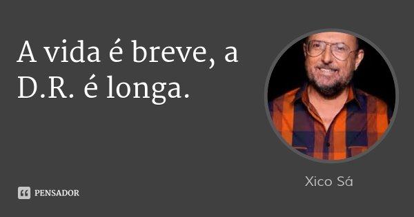 A vida é breve, a D.R. é longa.... Frase de Xico Sá.