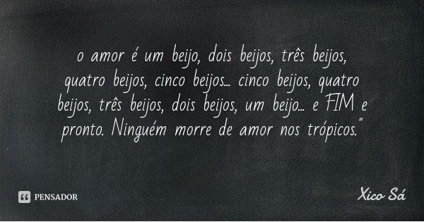 o amor é um beijo, dois beijos, três beijos, quatro beijos, cinco beijos... cinco beijos, quatro beijos, três beijos, dois beijos, um beijo... e FIM e pronto. N... Frase de Xico Sá.