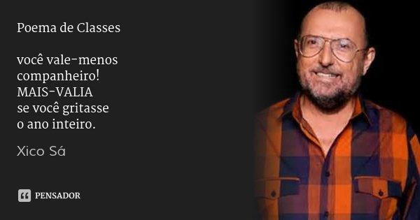 Poema de Classes você vale-menos companheiro! MAIS-VALIA se você gritasse o ano inteiro.... Frase de Xico Sá.