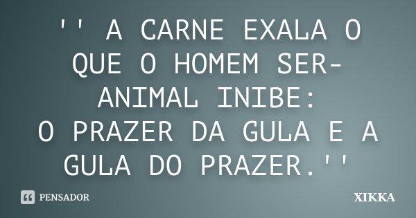 '' A CARNE EXALA O QUE O HOMEM SER-ANIMAL INIBE: O PRAZER DA GULA E A GULA DO PRAZER.''... Frase de xikka.
