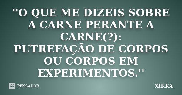 ''O QUE ME DIZEIS SOBRE A CARNE PERANTE A CARNE(?): PUTREFAÇÃO DE CORPOS OU CORPOS EM EXPERIMENTOS.''... Frase de xikka.