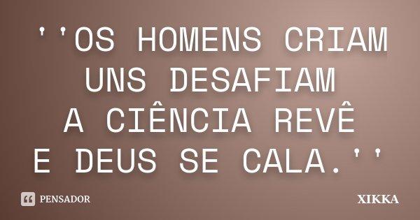 ''OS HOMENS CRIAM UNS DESAFIAM A CIÊNCIA REVÊ E DEUS SE CALA.''... Frase de xikka.