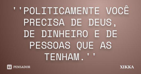 ''POLITICAMENTE VOCÊ PRECISA DE DEUS, DE DINHEIRO E DE PESSOAS QUE AS TENHAM.''... Frase de xikka.