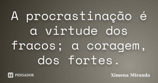 A procrastinação é a virtude dos fracos; a coragem, dos fortes.... Frase de Ximena Miranda.