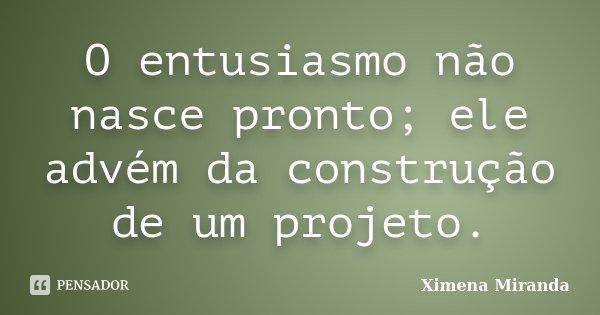 O entusiasmo não nasce pronto; ele advém da construção de um projeto.... Frase de Ximena Miranda.