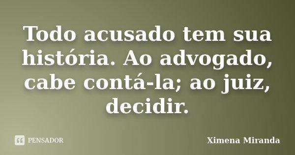 Todo acusado tem sua história. Ao advogado, cabe contá-la; ao juiz, decidir.... Frase de Ximena Miranda.