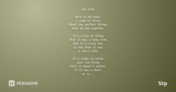 The time Here in my chair I stop to think About the perfect things that we had together It's crazy to thing that it was a long time But it's crazy too to say th... Frase de Xtp.