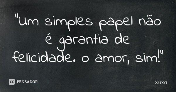 """""""Um simples papel não é garantia de felicidade. o amor, sim!""""... Frase de Xuxa."""
