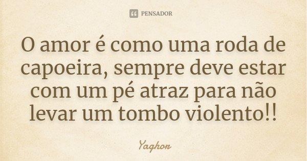 O amor é como uma roda de capoeira, sempre deve estar com um pé atraz para não levar um tombo violento!!... Frase de Yaghor.