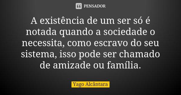 A existência de um ser só é notada quando a sociedade o necessita, como escravo do seu sistema, isso pode ser chamado de amizade ou família.... Frase de Yago Alcântara.