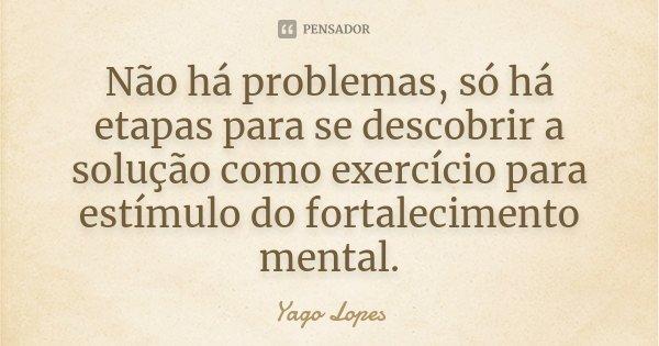 Não há problemas, só há etapas para se descobrir a solução como exercício para estímulo do fortalecimento mental.... Frase de Yago Lopes.