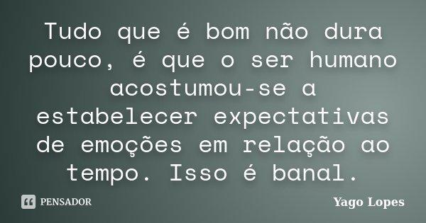 Tudo que é bom não dura pouco, é que o ser humano acostumou-se a estabelecer expectativas de emoções em relação ao tempo. Isso é banal.... Frase de Yago Lopes.