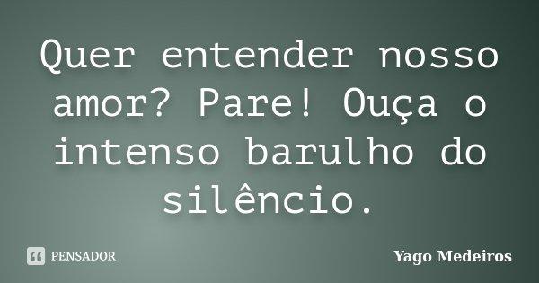 Quer entender nosso amor? Pare! Ouça o intenso barulho do silêncio.... Frase de Yago Medeiros.