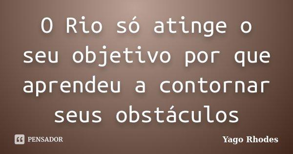 O Rio só atinge o seu objetivo por que aprendeu a contornar seus obstáculos... Frase de Yago Rhodes.