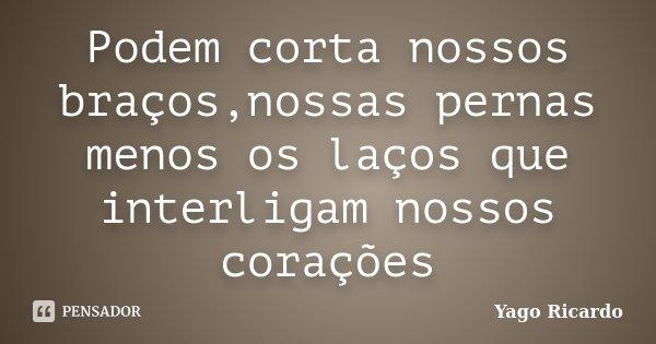 Podem corta nossos braços,nossas pernas menos os laços que interligam nossos corações... Frase de Yago Ricardo.