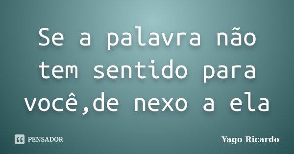 Se a palavra não tem sentido para você,de nexo a ela... Frase de Yago Ricardo.