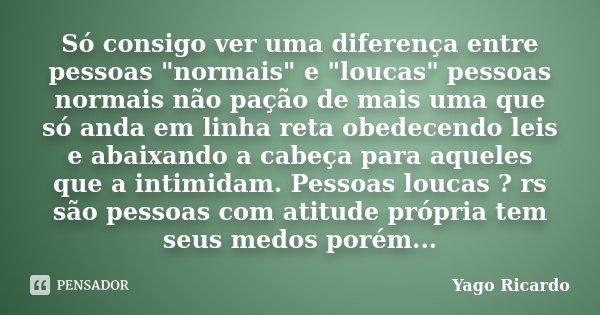 """Só consigo ver uma diferença entre pessoas """"normais"""" e """"loucas"""" pessoas normais não pação de mais uma que só anda em linha reta obedecendo l... Frase de Yago Ricardo."""
