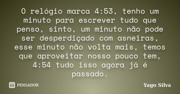 O relógio marca 4:53, tenho um minuto para escrever tudo que penso, sinto, um minuto não pode ser desperdiçado com asneiras, esse minuto não volta mais, temos q... Frase de Yago Silva.