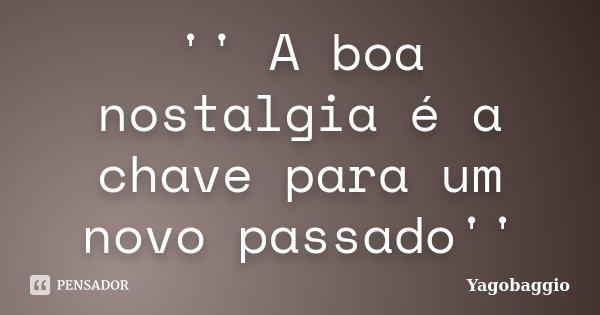 '' A boa nostalgia é a chave para um novo passado''... Frase de YagoBaggio.