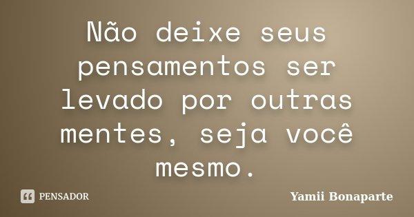 Não deixe seus pensamentos ser levado por outras mentes, seja você mesmo.... Frase de Yamii Bonaparte.