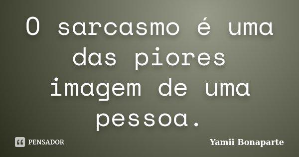 O sarcasmo é uma das piores imagem de uma pessoa.... Frase de Yamii Bonaparte.