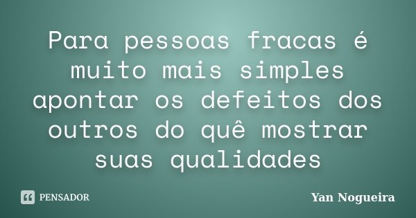 Para pessoas fracas é muito mais simples apontar os defeitos dos outros do quê mostrar suas qualidades... Frase de Yan Nogueira.