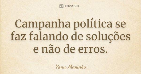 Campanha política se faz falando de soluções e não de erros.... Frase de Yann Marinho.